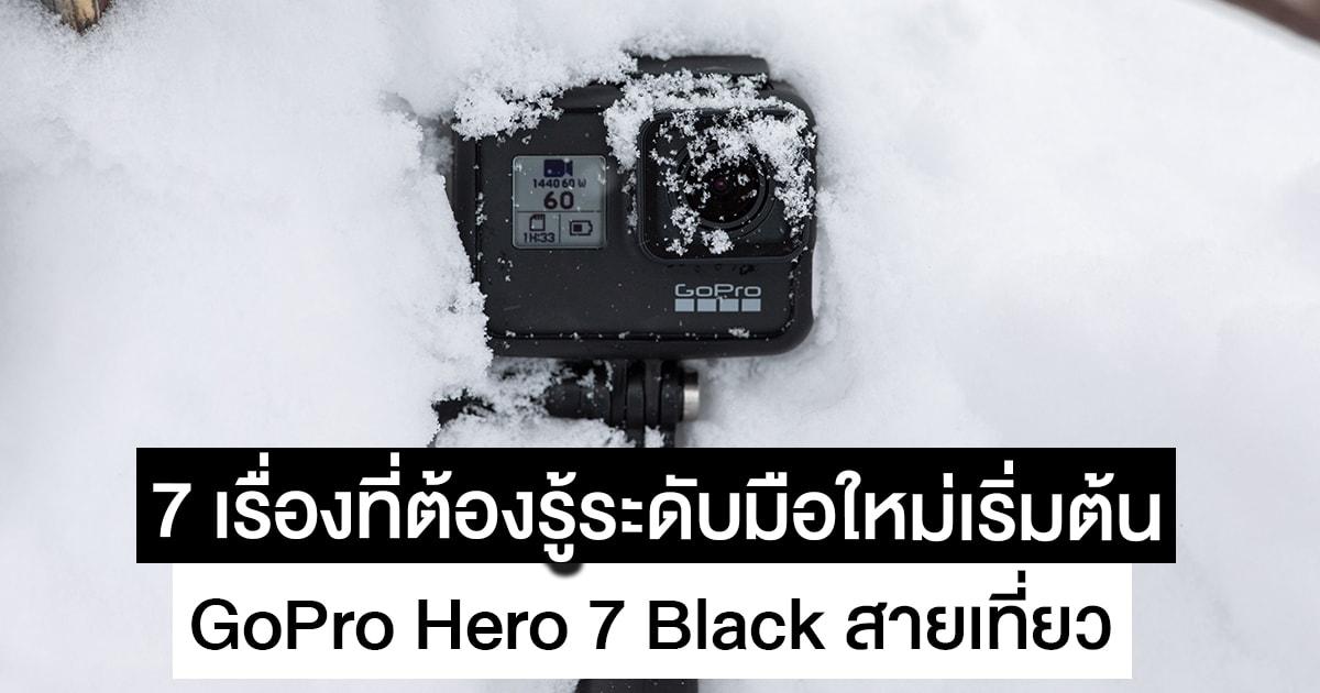 7 เรื่องเกี่ยวกับ GoPro Hero 7 Black ที่สายเที่ยวต้องรู้