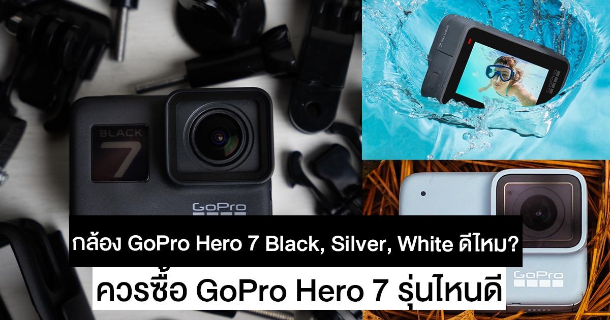 กล้อง GoPro Hero 7 Black, Silver, White ดีไหม ต่างกันยังไง ควรซื้อรุ่นไหนดี
