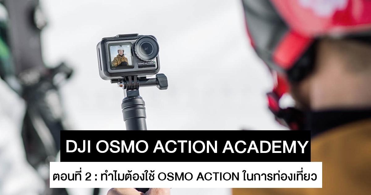 DJI OSMO Action Academy 2 : ทำไมต้องเลือกใช้ DJI OSMO Action ในการเดินทางท่องเที่ยว