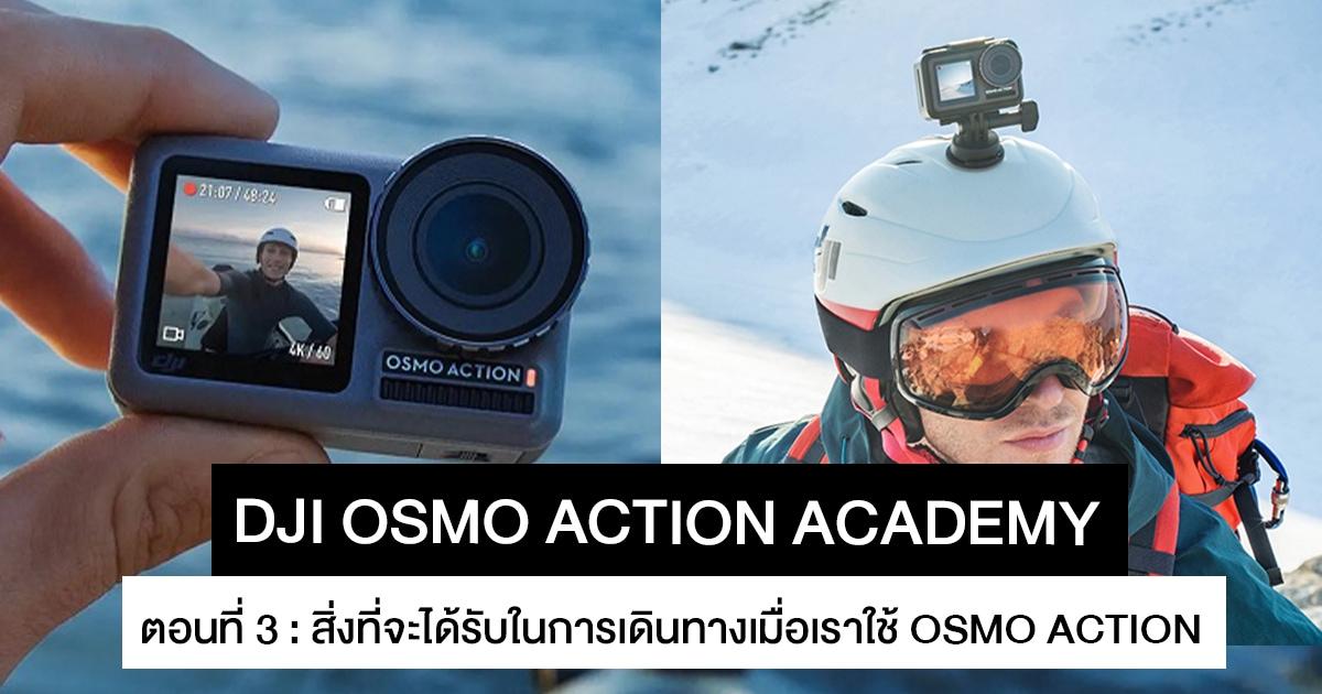 DJI OSMO Action Academy 3 : สิ่งที่จะได้รับในการเดินทางเมื่อเราใช้ DJI OSMO Action