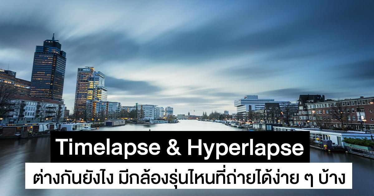 Timelapse กับ Hyperlapse ต่างกันยังไง มีกล้องรุ่นไหนที่ถ่ายได้ง่าย ๆ บ้าง