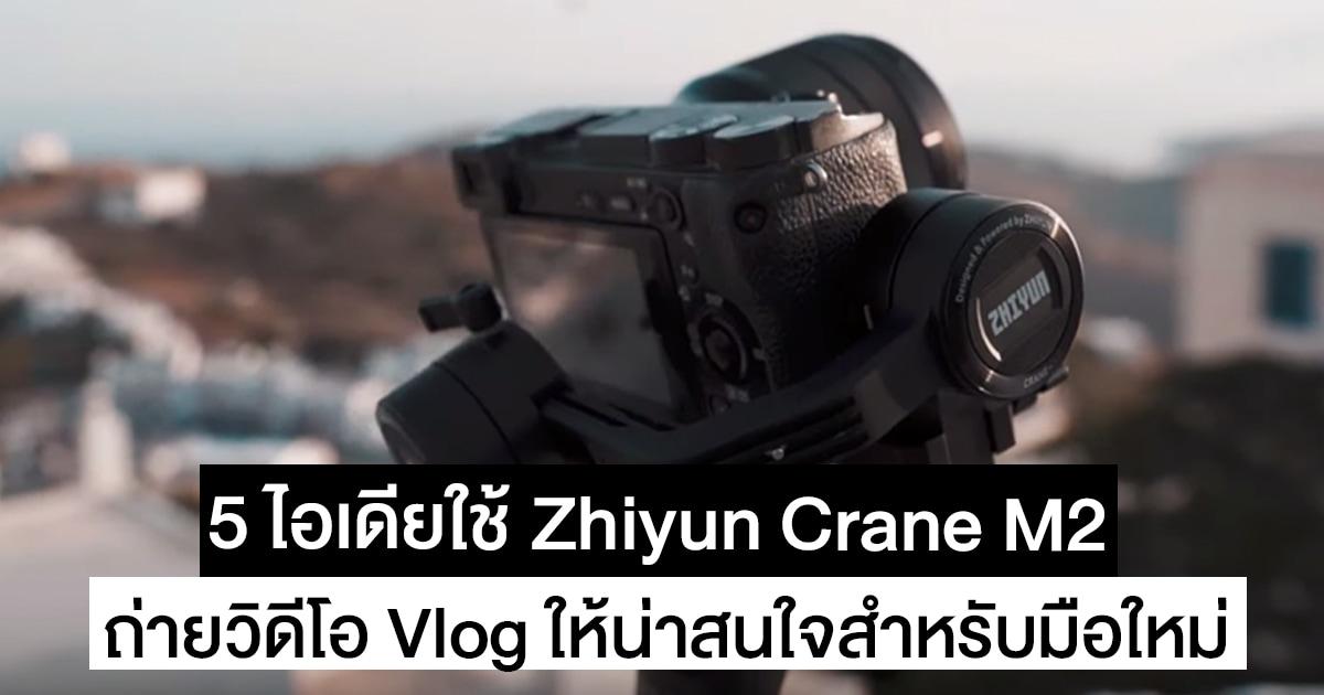 5 ไอเดียมือใหม่ถ่ายวิดีโอให้น่าสนใจด้วย Zhiyun Crane M2