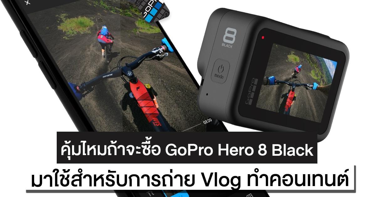 คุ้มไหมถ้าจะซื้อ GoPro Hero 8 Black มาถ่ายวิดีโอ Vlog สำหรับ YouTuber
