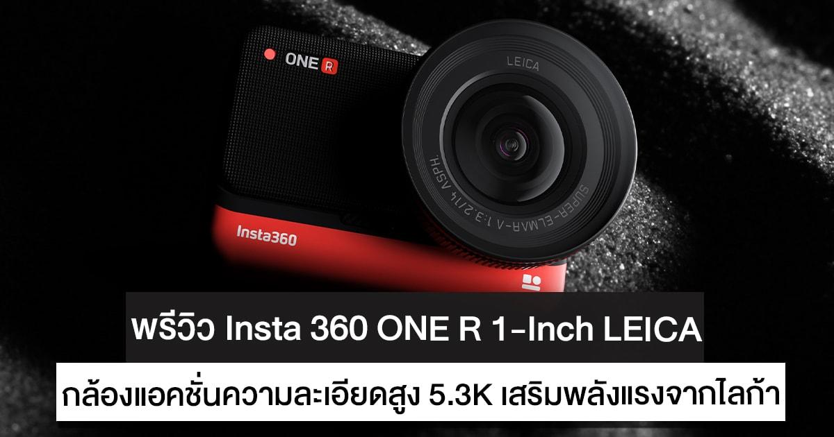 พรีวิว Insta 360 ONE R 1-Inch Edition Co-Engineered With LEICA กล้องแอคชั่นความละเอียดสูง 5.3K เสริมพลังแรงจากไลก้า