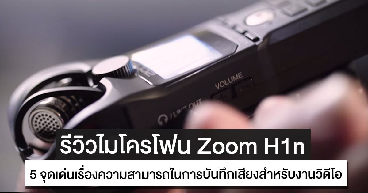 รีวิว Zoom H1n กับ 5 จุดเด่นเรื่องความสามารถในการบันทึกเสียงสำหรับงานวิดีโอโดยเฉพาะ