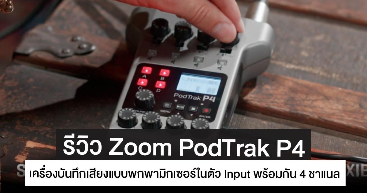 รีวิว Zoom PodTrak P4 เครื่องบันทึกเสียงแบบพกพามิกเซอร์ในตัว Input พร้อมกัน 4 ชาแนล แบตใช้งานต่อเนื่องสูงสุด 9 ชั่วโมง เพื่องาน Podcasting และ Live Streaming