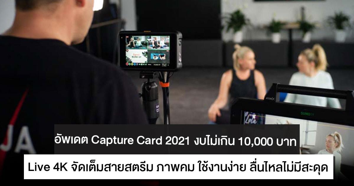 Capture Card 2021 งบไม่เกิน 10,000 บาท Live 4K จัดเต็มสายสตรีม